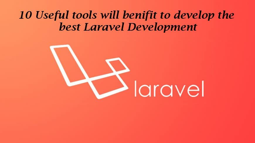 10 Useful Tools will benefit to develop the best Laravel Development